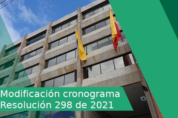 MODIFICACION CRONOGRAMA RESOLUCIÓN NÚMERO 298 DE 2021
